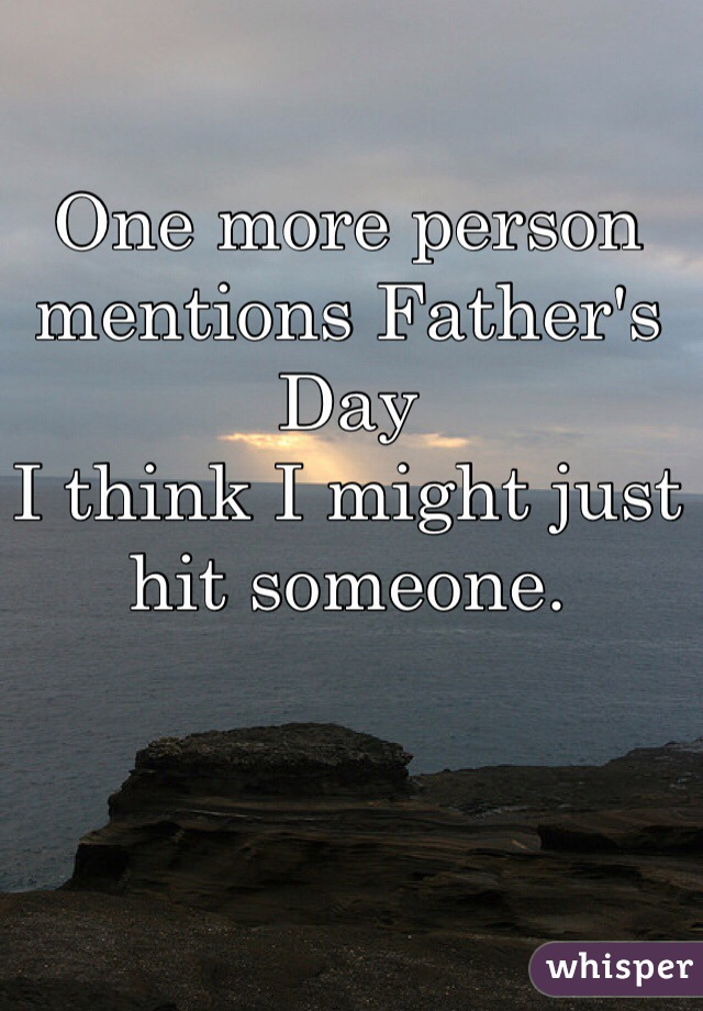 One more person mentions Father's Day  I think I might just hit someone.