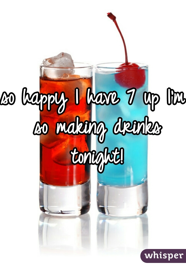 so happy I have 7 up I'm so making drinks tonight!