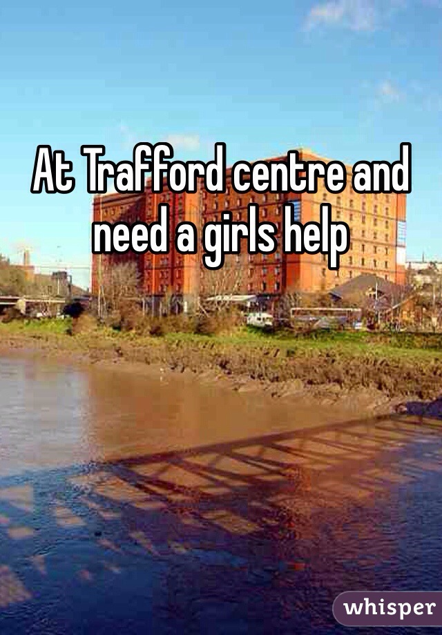 At Trafford centre and need a girls help
