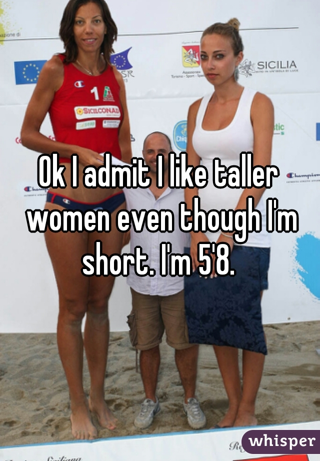 Ok I admit I like taller women even though I'm short. I'm 5'8.