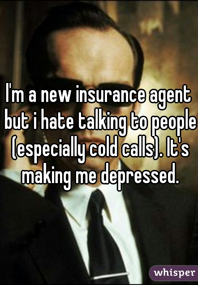 I'm a new insurance agent but i hate talking to people (especially cold calls). It's making me depressed.
