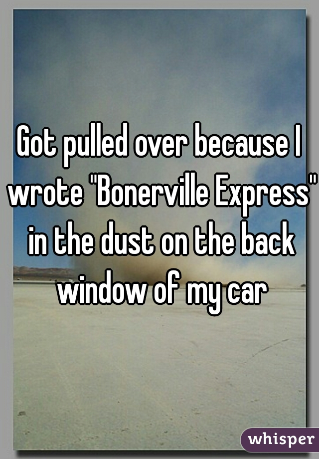 """Got pulled over because I wrote """"Bonerville Express"""" in the dust on the back window of my car"""