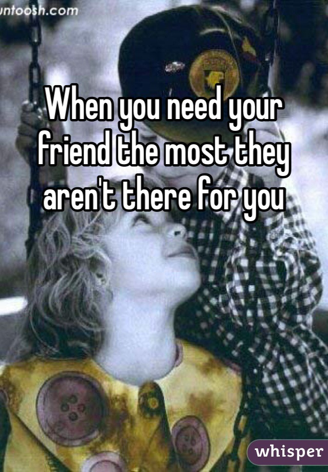 When you need your friend the most they aren't there for you