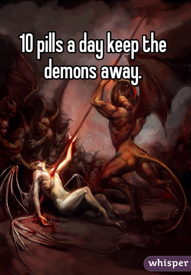 10 pills a day keep the demons away.