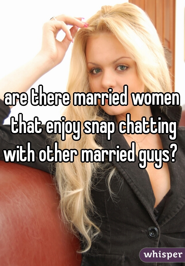 are there married women that enjoy snap chatting with other married guys?