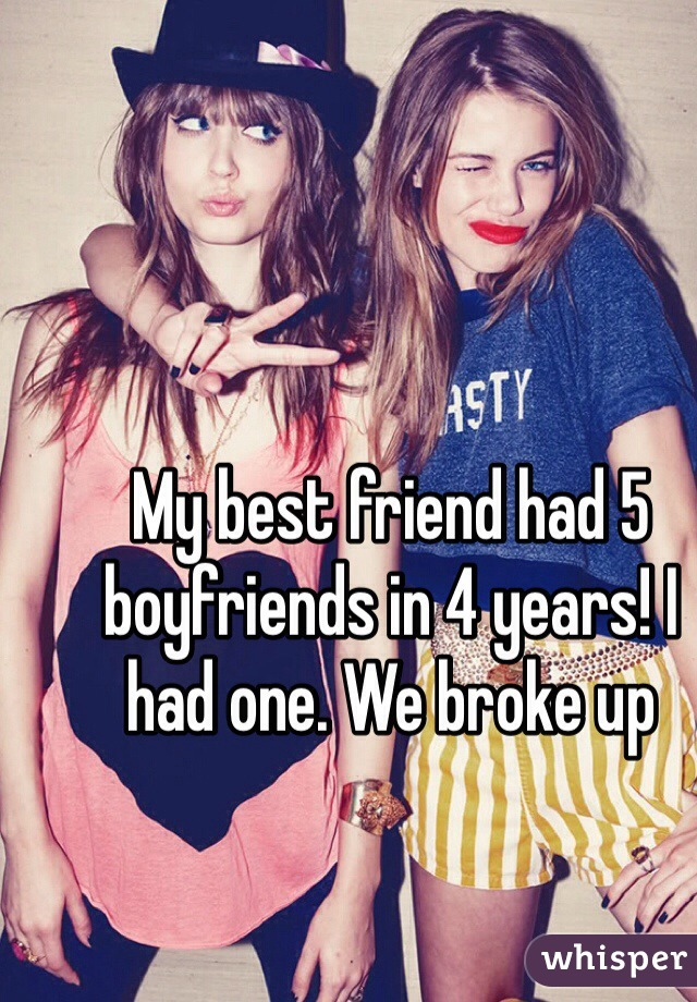 My best friend had 5 boyfriends in 4 years! I had one. We broke up