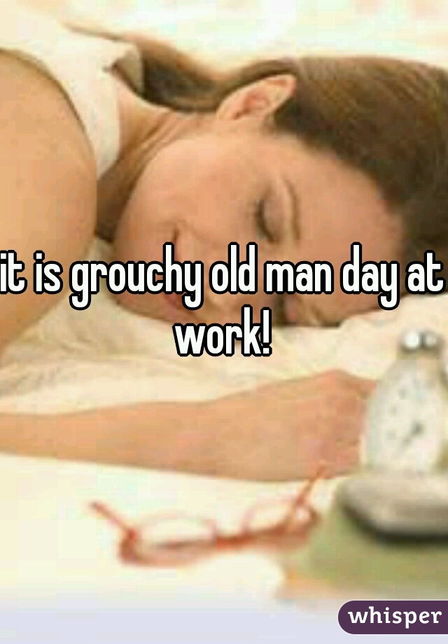 it is grouchy old man day at work!