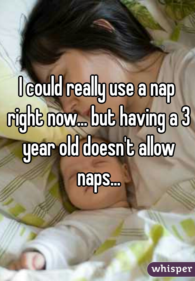 I could really use a nap right now... but having a 3 year old doesn't allow naps...