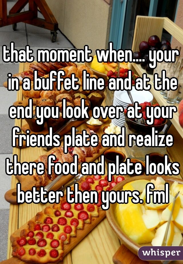 that moment when.... your in a buffet line and at the end you look over at your friends plate and realize there food and plate looks better then yours. fml