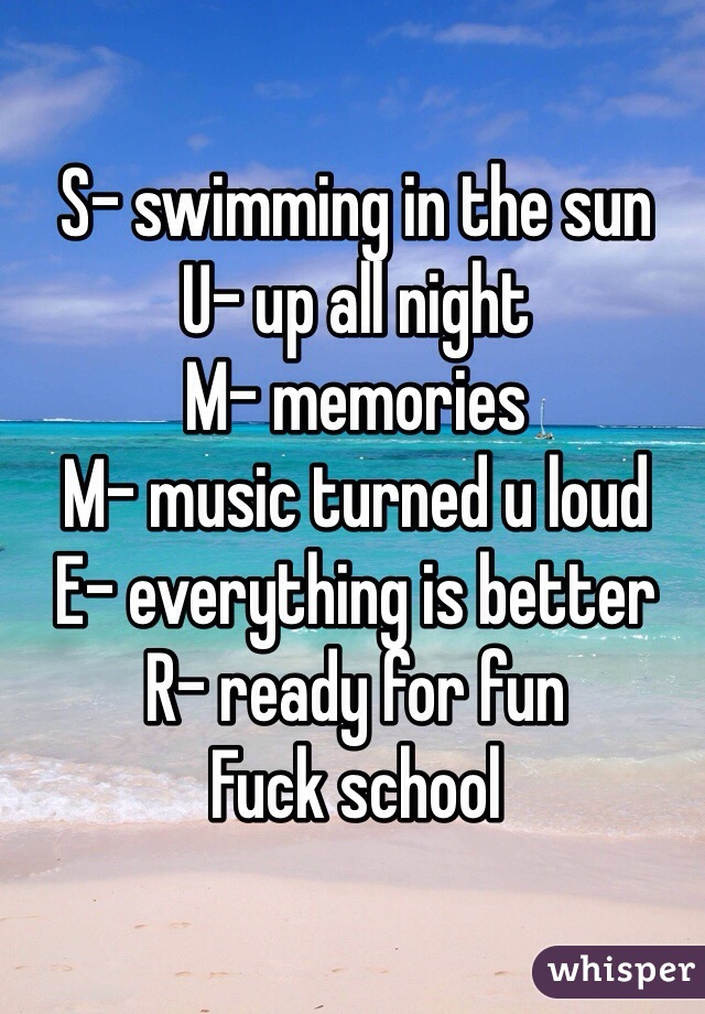 S- swimming in the sun U- up all night M- memories  M- music turned u loud  E- everything is better  R- ready for fun  Fuck school