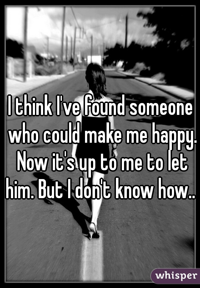 I think I've found someone who could make me happy. Now it's up to me to let him. But I don't know how..