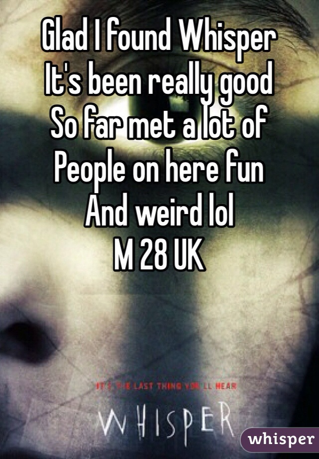 Glad I found Whisper  It's been really good  So far met a lot of  People on here fun  And weird lol  M 28 UK