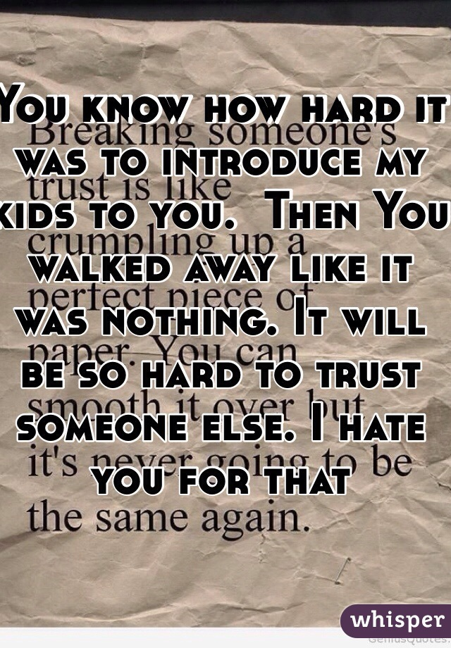 You know how hard it was to introduce my kids to you.  Then You walked away like it was nothing. It will be so hard to trust someone else. I hate you for that