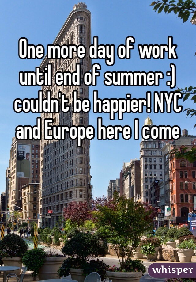 One more day of work until end of summer :) couldn't be happier! NYC and Europe here I come