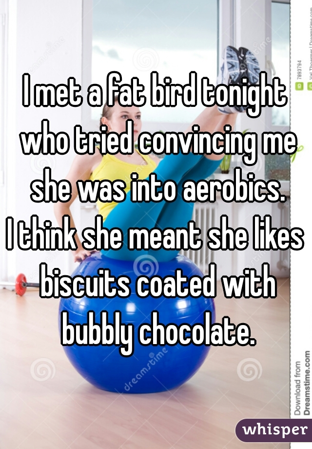 I met a fat bird tonight who tried convincing me she was into aerobics.  I think she meant she likes biscuits coated with bubbly chocolate.