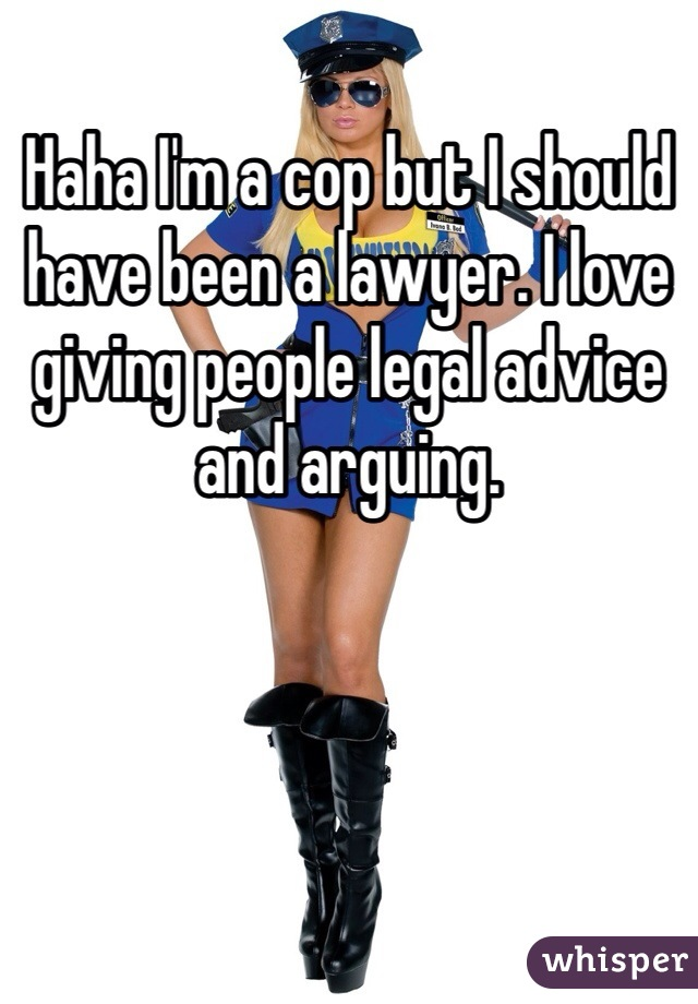 Haha I'm a cop but I should have been a lawyer. I love giving people legal advice and arguing.