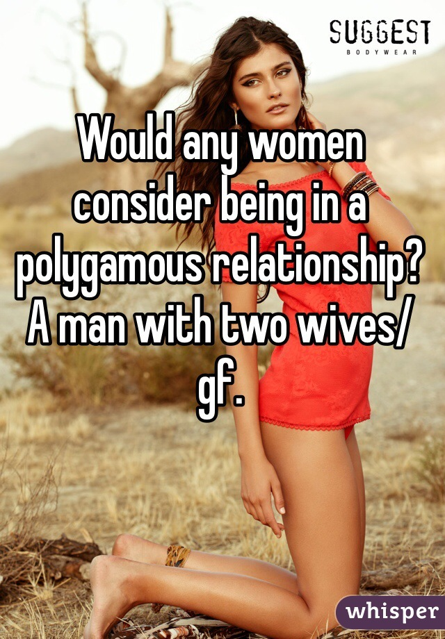 Would any women consider being in a polygamous relationship? A man with two wives/gf.