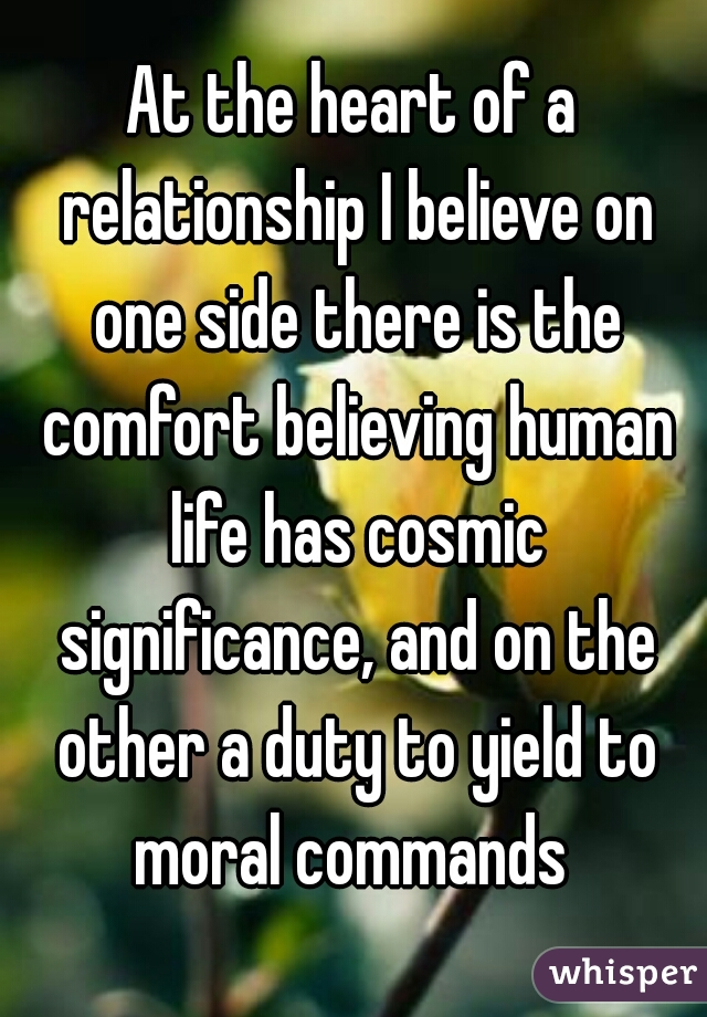 At the heart of a relationship I believe on one side there is the comfort believing human life has cosmic significance, and on the other a duty to yield to moral commands