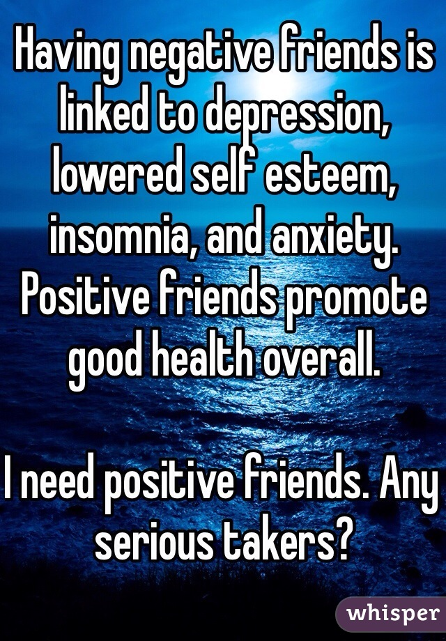 Having negative friends is linked to depression, lowered self esteem, insomnia, and anxiety. Positive friends promote good health overall.  I need positive friends. Any serious takers?