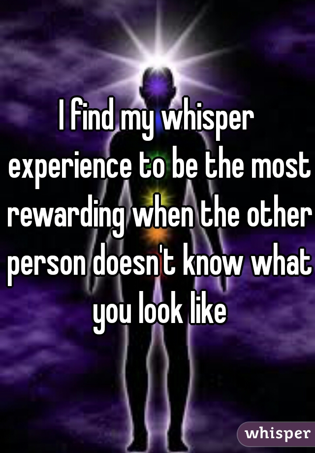 I find my whisper experience to be the most rewarding when the other person doesn't know what you look like
