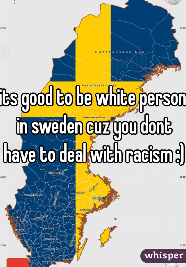 its good to be white person in sweden cuz you dont have to deal with racism :)