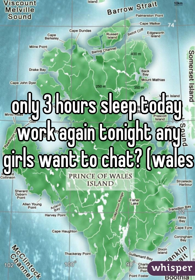 only 3 hours sleep today work again tonight any girls want to chat? (wales)