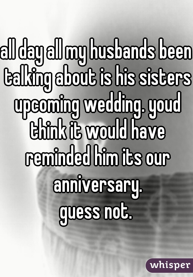 all day all my husbands been talking about is his sisters upcoming wedding. youd think it would have reminded him its our anniversary. guess not.