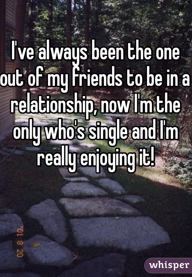 I've always been the one out of my friends to be in a relationship, now I'm the only who's single and I'm really enjoying it!