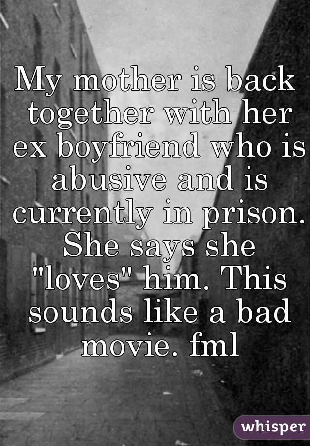 """My mother is back together with her ex boyfriend who is abusive and is currently in prison. She says she """"loves"""" him. This sounds like a bad movie. fml"""