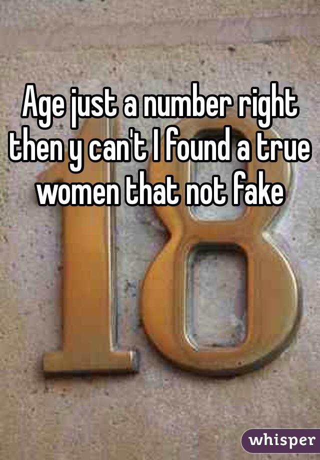 Age just a number right then y can't I found a true women that not fake