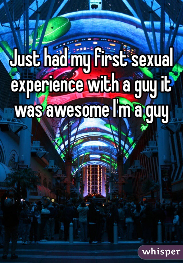 Just had my first sexual experience with a guy it was awesome I'm a guy