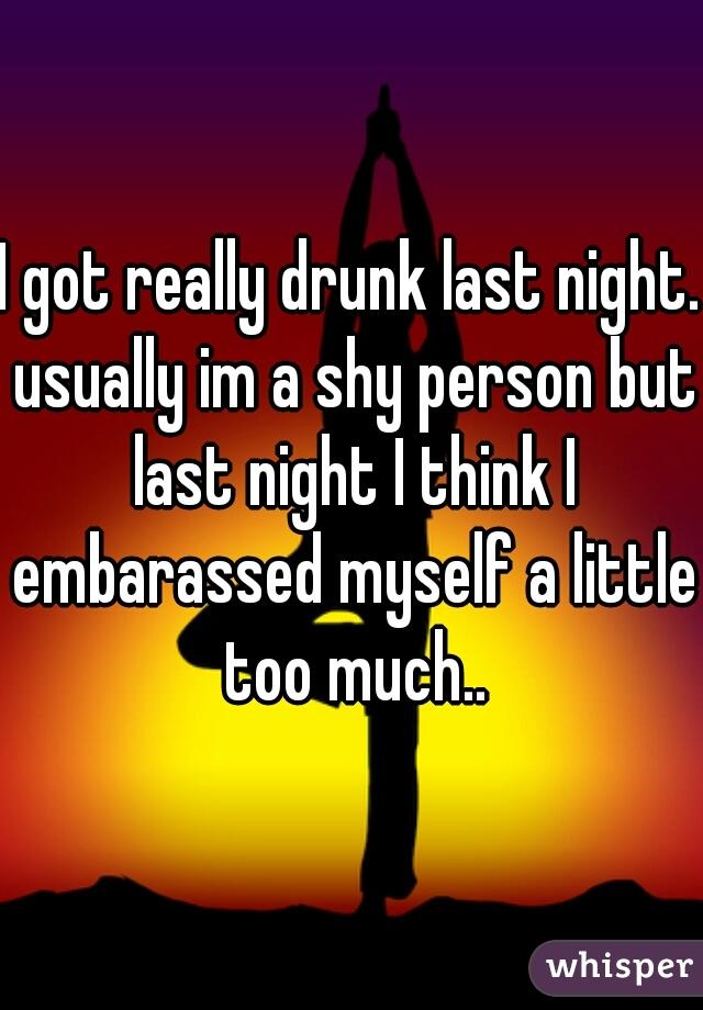 I got really drunk last night. usually im a shy person but last night I think I embarassed myself a little too much..