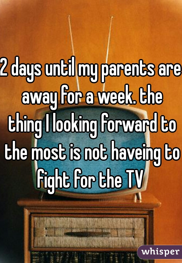 2 days until my parents are away for a week. the thing I looking forward to the most is not haveing to fight for the TV