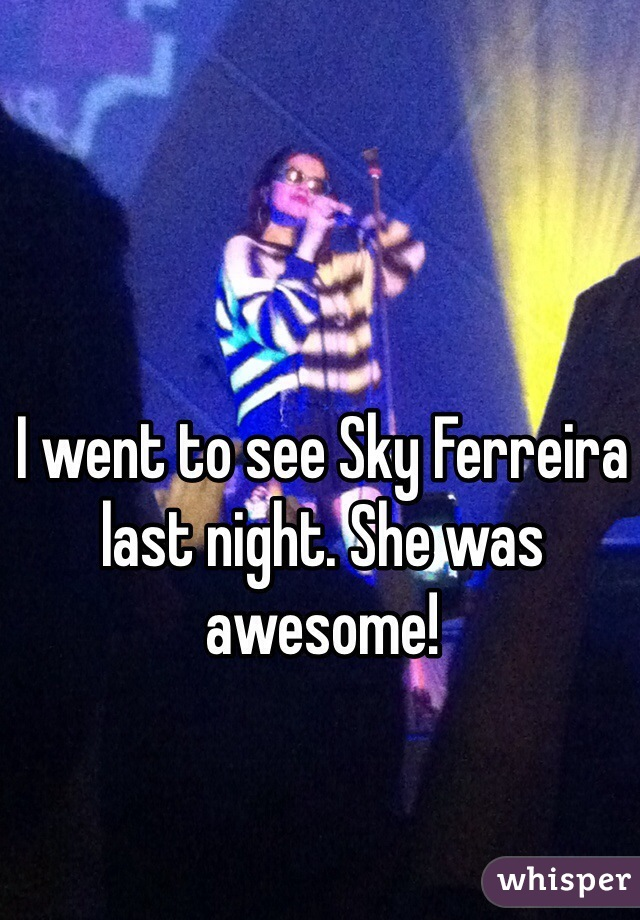 I went to see Sky Ferreira last night. She was awesome!