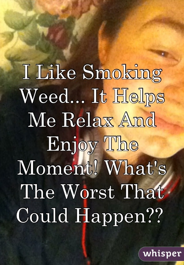 I Like Smoking Weed... It Helps Me Relax And Enjoy The Moment! What's The Worst That Could Happen??