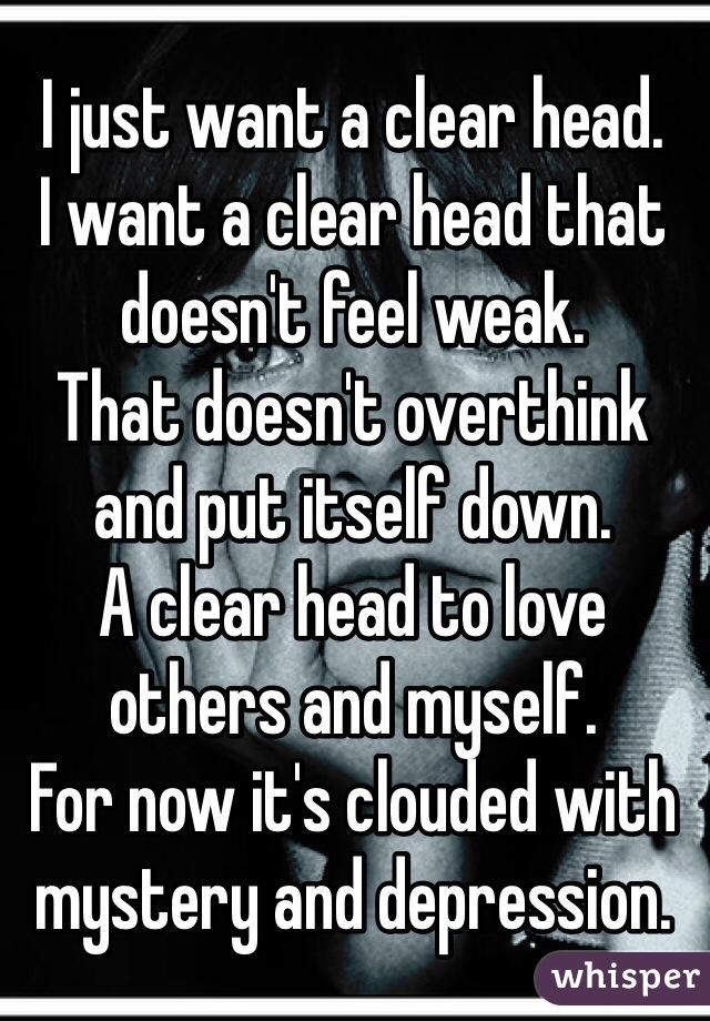 I just want a clear head. I want a clear head that doesn't feel weak. That doesn't overthink and put itself down. A clear head to love others and myself.  For now it's clouded with mystery and depression.