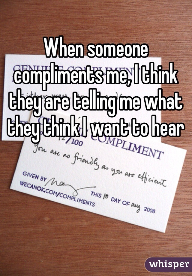 When someone compliments me, I think they are telling me what they think I want to hear