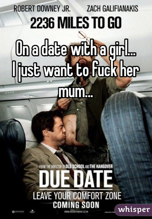 On a date with a girl... I just want to fuck her mum...