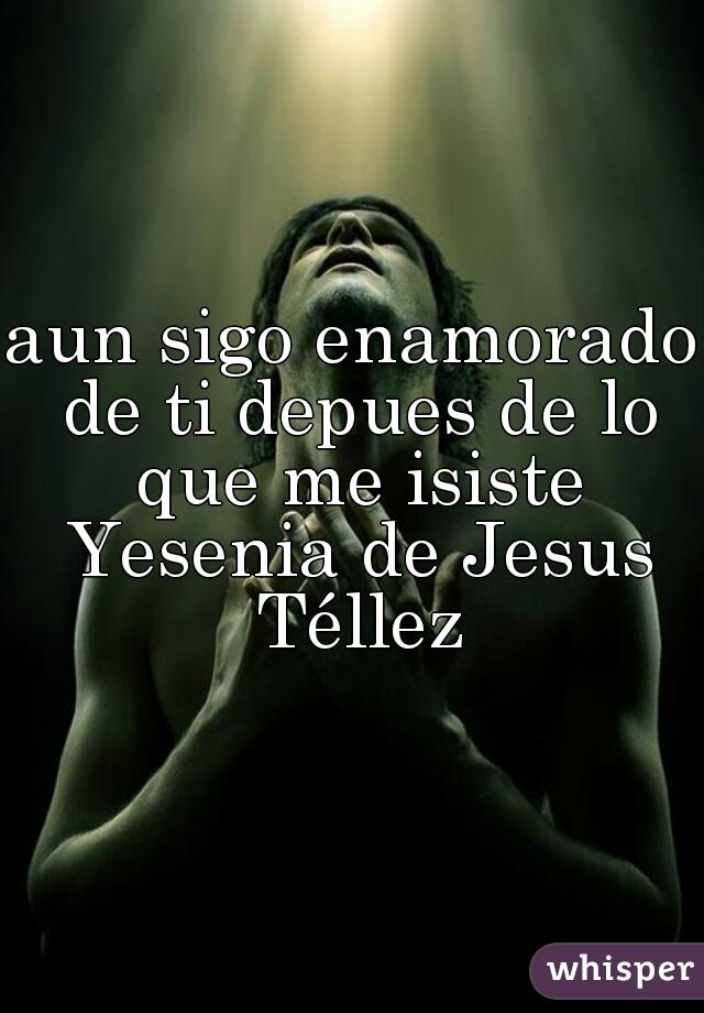 aun sigo enamorado de ti depues de lo que me isiste Yesenia de Jesus Téllez
