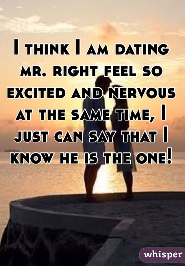 I think I am dating mr. right feel so excited and nervous at the same time, I just can say that I know he is the one!