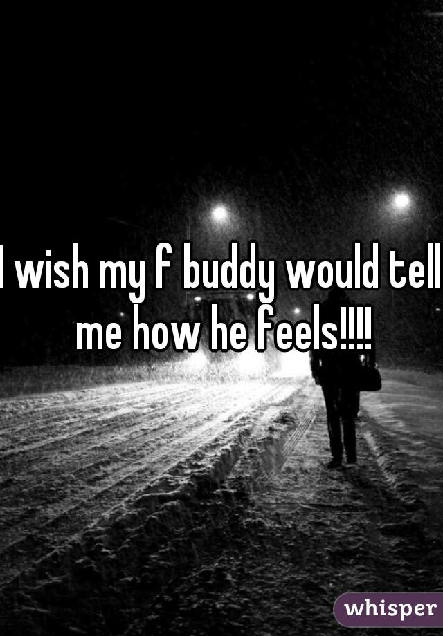 I wish my f buddy would tell me how he feels!!!!