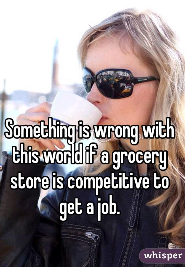 Something is wrong with this world if a grocery store is competitive to get a job.