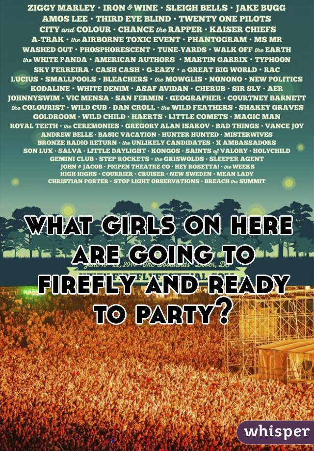 what girls on here are going to firefly and ready to party?