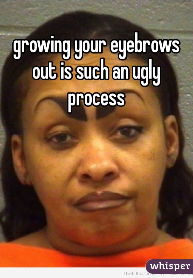 growing your eyebrows out is such an ugly process