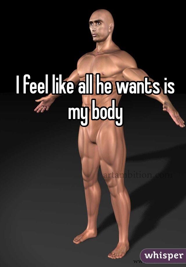 I feel like all he wants is my body