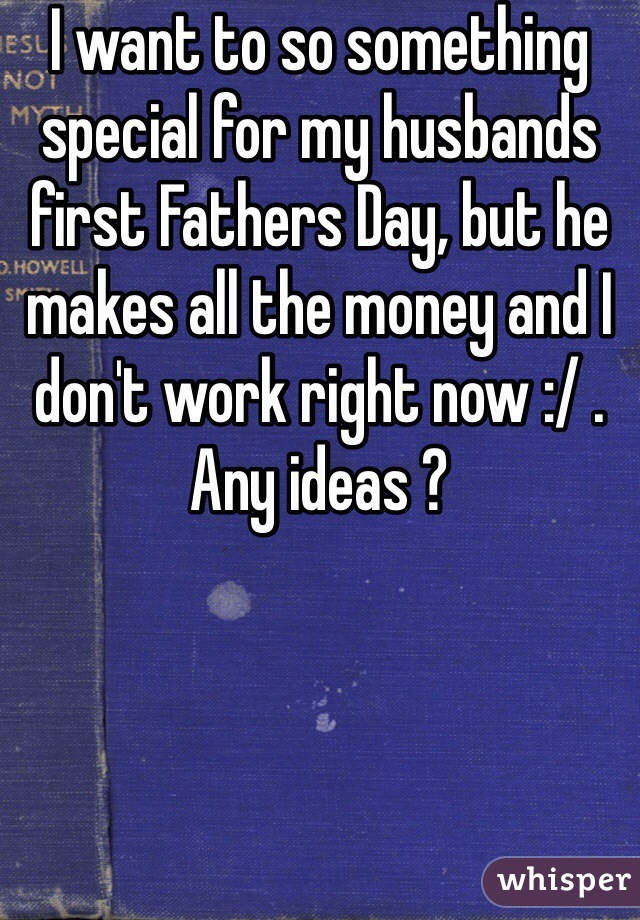 I want to so something special for my husbands first Fathers Day, but he makes all the money and I don't work right now :/ . Any ideas ?