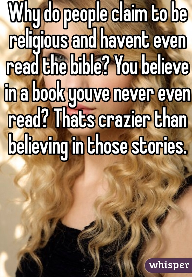 Why do people claim to be religious and havent even read the bible? You believe in a book youve never even read? Thats crazier than believing in those stories.