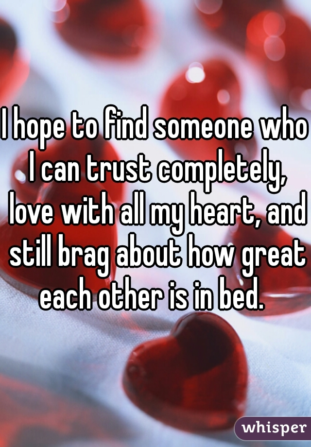 I hope to find someone who I can trust completely, love with all my heart, and still brag about how great each other is in bed.