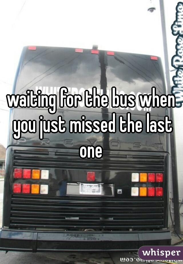 waiting for the bus when you just missed the last one