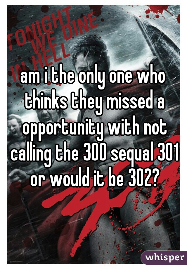 am i the only one who thinks they missed a opportunity with not calling the 300 sequal 301 or would it be 302?